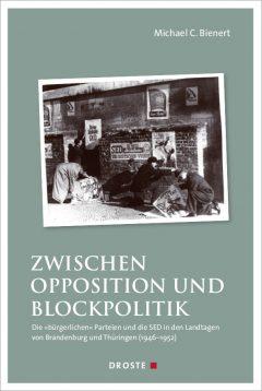 """Buchcover: """"Zwischen Opposition und Blockpolitik. Die """"bürgerlichen"""" Parteien und die SED in den Landtagen von Brandenburg und Thüringen (1946-1952"""" von Michael C. Bienert"""