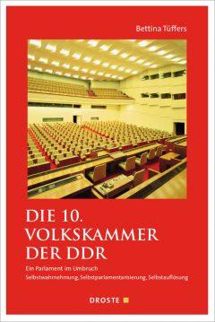 """Buchcover: """"Die 10. Volkskammer der DDR. Ein Parlament im Umbruch Selbstwahnehmung, Selbstparlamentarisierung, Selbstauflösung"""" von Bettina Tüffers"""